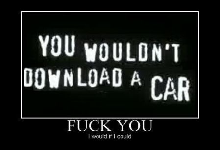 You wouldn't download a car? Fuck you, I would if I could!